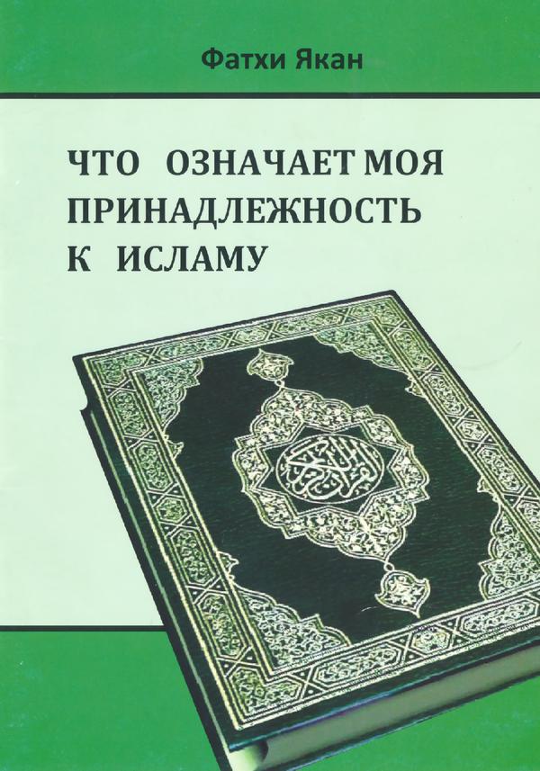 Что означает моя принадлежность к Исламу как верующего мусульманина. Фатхи Якан